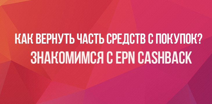 Знакомимся с EPN Cashback. Кэшбэк сервис epn.bz — как вернуть часть средств с покупок?