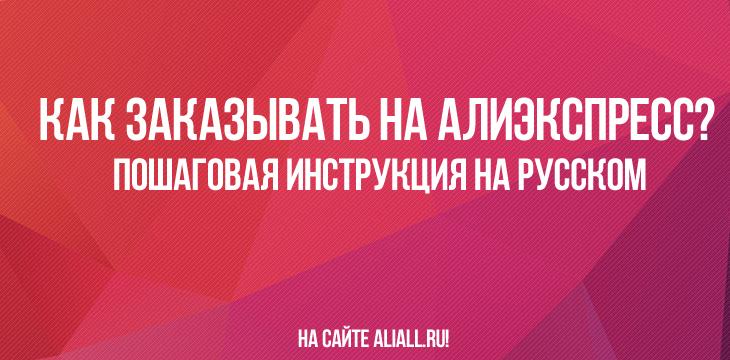 Как заказывать на Алиэкспресс? Пошаговая инструкция на русском
